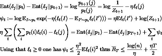 \begin{align*} & \mathrm{Ent}(\delta_j \Vert p_{t}) - \mathrm{Ent}(\delta_j \Vert p_{t+1}) = \log \frac{p_{t+1}(j)}{p_t(j)} = \log \frac{1}{Z_{t+1}} - \eta \ell_t(j) \\ &\psi_t:= \log \mathbb{E}_{I\sim p_t} \exp(- \eta (\ell_t(I) - \mathbb{E}_{I' \sim p_t} \ell_t(I'))) = \eta \mathbb{E} \ell_t(I') + \log (Z_{t+1})\\ &\eta \sum_{t} \left(\sum_{i} p_t(i) \ell_t(i) - \ell_t(j)\right) = \mathrm{Ent}(\delta_j \Vert p_{1}) - \mathrm{Ent}(\delta_j \Vert p_{T+1}) + \sum_{t} \psi_t \\ & \text{Using that} \&#59; \ell_t \geq 0 \&#59; \text{one has} \&#59; \psi_t \leq \frac{\eta^2}{2} \mathbb{E} \ell_t(i)^2 \&#59; \text{thus} \&#59; \overline{R}_T \leq \frac{\log(n)}{\eta} + \frac{\eta T}{2} \end{align*}