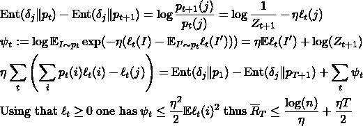 \begin{align*} & \mathrm{Ent}(\delta_j \Vert p_{t}) - \mathrm{Ent}(\delta_j \Vert p_{t+1}) = \log \frac{p_{t+1}(j)}{p_t(j)} = \log \frac{1}{Z_{t+1}} - \eta \ell_t(j) \\ &\psi_t:= \log \mathbb{E}_{I\sim p_t} \exp(- \eta (\ell_t(I) - \mathbb{E}_{I' \sim p_t} \ell_t(I'))) = \eta \mathbb{E} \ell_t(I') + \log (Z_{t+1})\\ &\eta \sum_{t} \left(\sum_{i} p_t(i) \ell_t(i) - \ell_t(j)\right) = \mathrm{Ent}(\delta_j \Vert p_{1}) - \mathrm{Ent}(\delta_j \Vert p_{T+1}) + \sum_{t} \psi_t \\ & \text{Using that} \; \ell_t \geq 0 \; \text{one has} \; \psi_t \leq \frac{\eta^2}{2} \mathbb{E} \ell_t(i)^2 \; \text{thus} \; \overline{R}_T \leq \frac{\log(n)}{\eta} + \frac{\eta T}{2} \end{align*}