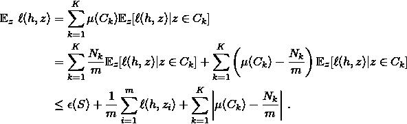 \begin{align*} \mathbb{E}_z \ \ell(h, z) & =\sum_{k=1}^K \mu(C_k) \mathbb{E}_z [\ell(h,z) | z \in C_k] \\ & = \sum_{k=1}^K \frac{N_k}{m} \mathbb{E}_z [\ell(h,z) | z \in C_k] + \sum_{k=1}^K \left(\mu(C_k) - \frac{N_k}{m}\right) \mathbb{E}_z [\ell(h,z) | z \in C_k] \\ & \leq \epsilon(S) + \frac{1}{m} \sum_{i = 1}^m \ell(h, z_i) + \sum_{k=1}^K \left|\mu(C_k) - \frac{N_k}{m}\right| \, . \end{align*}
