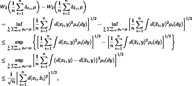 \begin{align*}         &W_2\bigg(\frac{1}{n} \sum_{i=1}^n\delta_{x_i}, \mu\bigg)         - W_2\bigg(\frac{1}{n} \sum_{i=1}^n\delta_{\tilde x_i}, \mu\bigg)\\         &= \inf_{\frac{1}{n}\sum_{i=1}^n \mu_i = \mu}         \bigg[\frac{1}{n} \sum_{i=1}^n \int d(x_i,y)^2 \mu_i(dy)\bigg]^{1/2}         - \inf_{\frac{1}{n}\sum_{i=1}^n \mu_i = \mu}         \bigg[\frac{1}{n} \sum_{i=1}^n \int d(\tilde x_i,y)^2 \mu_i(dy)\bigg]^{1/2} \\         &\le \sup_{\frac{1}{n}\sum_{i=1}^n \mu_i = \mu}         \left\{         \bigg[\frac{1}{n} \sum_{i=1}^n \int d(x_i,y)^2 \mu_i(dy)\bigg]^{1/2}         -         \bigg[\frac{1}{n} \sum_{i=1}^n \int d(\tilde x_i,y)^2 \mu_i(dy)\bigg]^{1/2}         \right\}\\         &\le \sup_{\frac{1}{n}\sum_{i=1}^n \mu_i = \mu}         \bigg[\frac{1}{n} \sum_{i=1}^n \int          \{d(x_i,y)-d(\tilde x_i,y)\}^2 \mu_i(dy)\bigg]^{1/2} \\         &\le \frac{1}{\sqrt{n}} \bigg[\sum_{i=1}^n d(x_i,\tilde x_i)^2\bigg]^{1/2}, \end{align*}