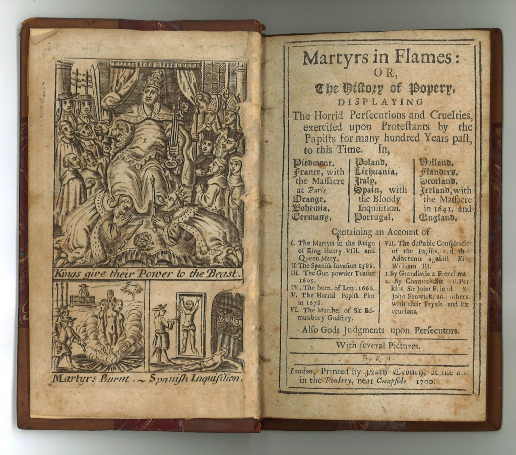 Martyrs in flames: or The history of Popery. Displaying the horrid persecutions and cruelties, exercised upon Protestants by the Papists for many hundred years past, to this time. In, Piedmont. France, with the massacre at Paris. Orange. Ephemia. Germany. Poland. Lithuania. Italy. Spain, with the bloody Inquisition. Portugal. Holland. Flanders. Scotland. Ireland, with the massacre in 1641. and England. Containing an account of I. The martyrs in the reign of King Henry VIII. and Queen Mary. II. The Spanish invasion 1588. III. The Gun-powder Treason 1605. IV. The fire of London 1666. V. The horrid Popish plot in 1678. VI. The marther of Sir Edmunbury Godfrey. VII. The detectable conspiracies of the Papists, and their adherents against K. William III. 1. By Grandivile a Frenchman. 2. By Charnock, Sir Wil. Perkins, Sir John Friend, Sir John Fenwick, and others, with their tryals and execution[.] Also Gods judgments upon persecutors. With several pictures By R.B. (London: N. Couch, 17xx).  Call number Ex 3701.276 vol 15.  • No copy recorded in ESTC.